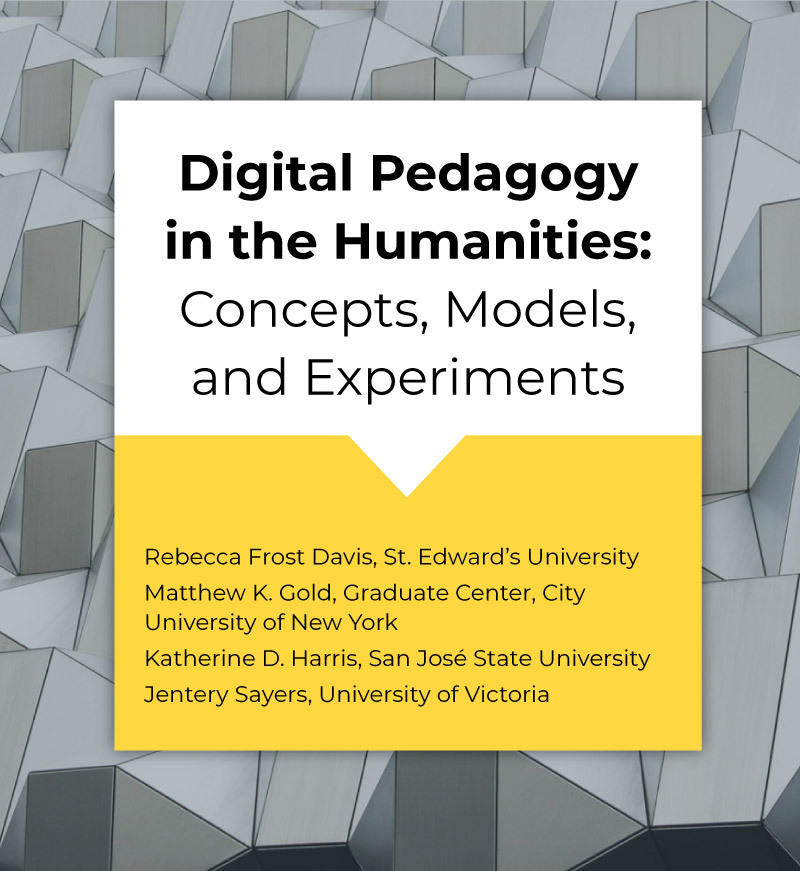 Digital Pedagogy in the Humanities: Concepts, Models, and Experiments