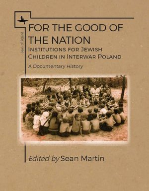 For the Good of the Nation: Institutions for Jewish Children in Interwar Poland. A Documentary History by Sean Martin