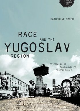 Race and the Yugoslav Region: Postsocialist, Post-Conflict, Postcolonial? by Catherine Baker