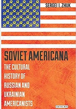 Soviet Americana: The Cultural History of Russian and Ukrainian Americanists by Sergei Zhuk