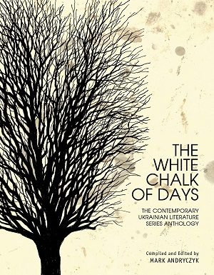 The White Chalk of Days: The Contemporary Ukrainian Literature Series Anthology by MarkAdryczyk