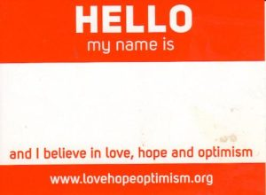 Hello my name is ... and I believe in love, hope and optimism